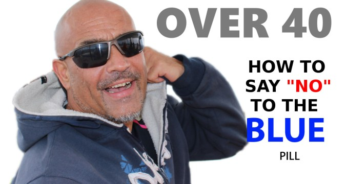 Over 40? How to avoid the BLUE pill! 1