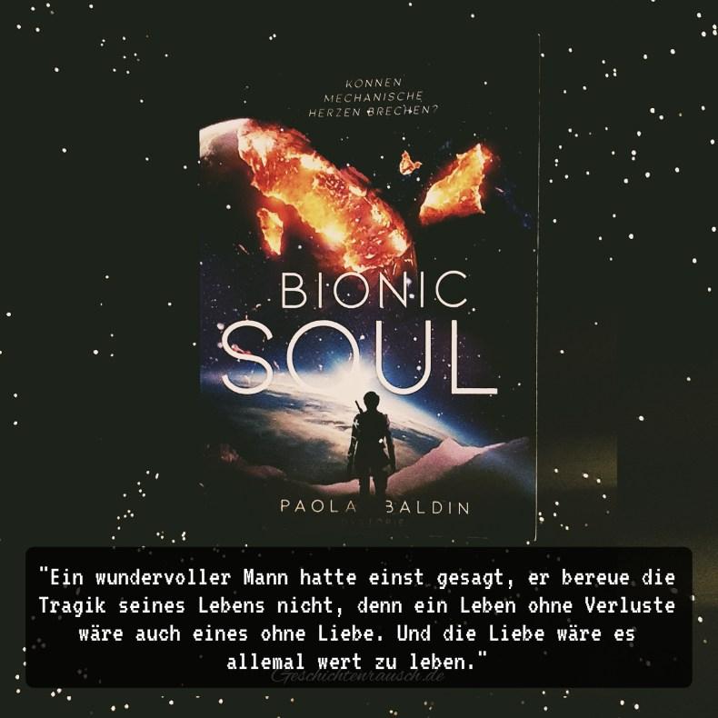 """""""Ein wundervoller Mann hatte einst gesagt, er bereue die Tragik seines Lebens nicht, denn ein Leben ohne Verluste, wäre auch eines ohne Liebe. Und die Liebe wäre es allemal wert zu leben."""" aus Bionic Soul von Paola Baldin"""
