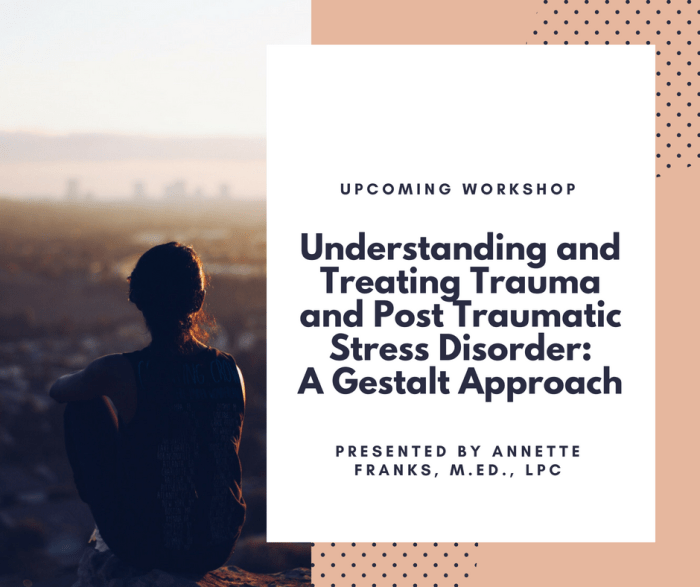 Understanding and Treating Trauma and Post Traumatic Stress Disorder: A Gestalt Approach