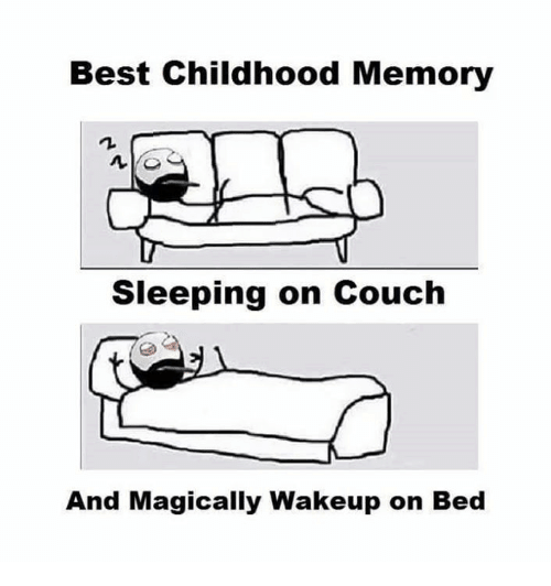 best childhood memory , sleeping on couch and magically wake up on bed