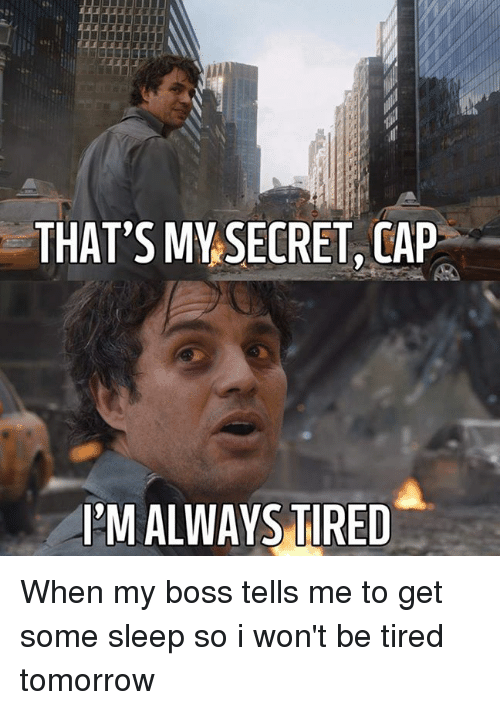 that's why my secret cap, I'm always tired