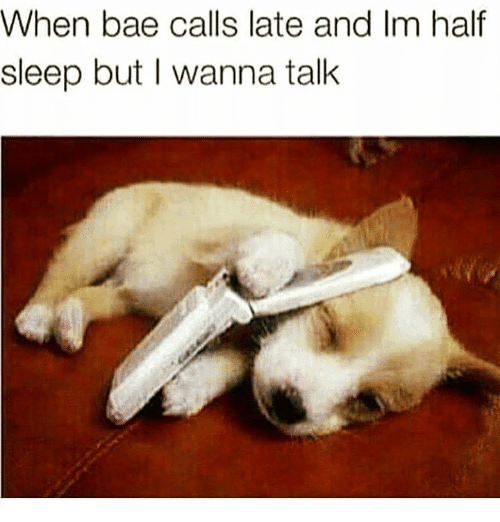 when bae calls late and im half sleep but I wanna talk