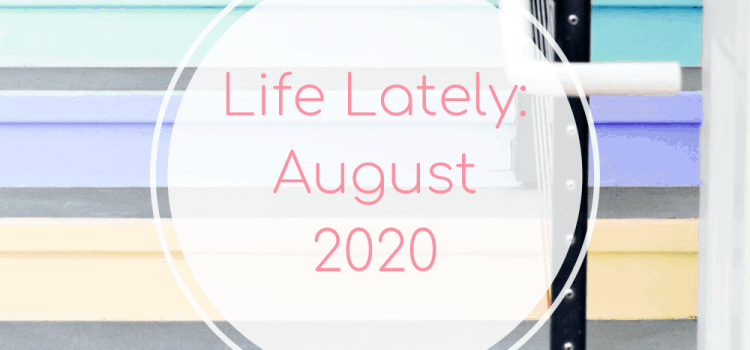 Life Lately: August 2020
