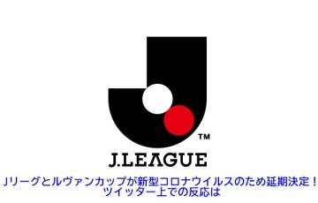 Jリーグとルヴァンカップが新型コロナウイルスのため延期決定!ツイッター上での反応は