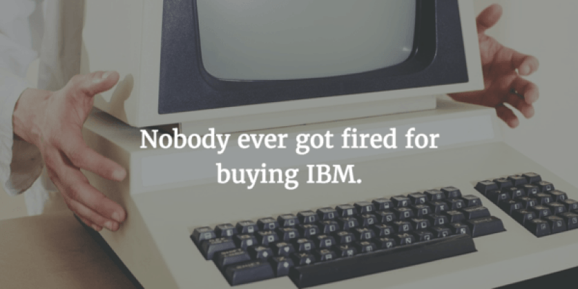 Nobody ever got fired for buying IBM