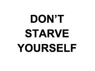 Don't starve yourself