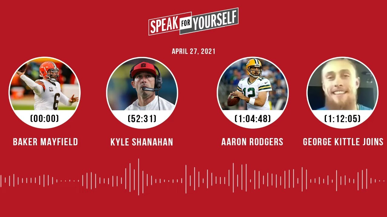 Baker Mayfield, Kyle Shanahan, Rodgers, George Kittle (4.27.21)   SPEAK FOR YOURSELF Audio Podcast