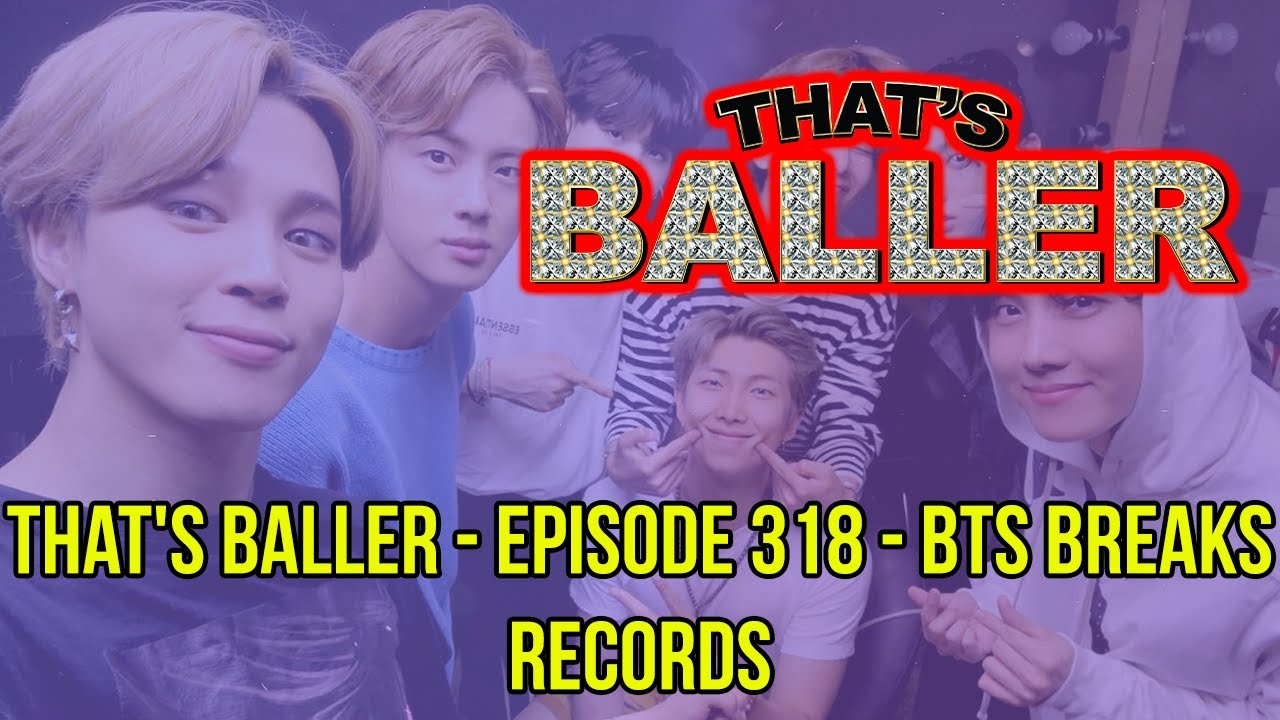 That's Baller - Episode 318 - BTS Breaks Records