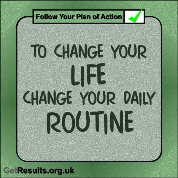 "Get Results: ""To change you life change you daily routine."""