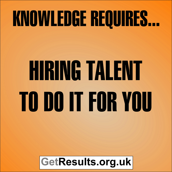 Get Results: Knowledge requires hiring talent to do it for you