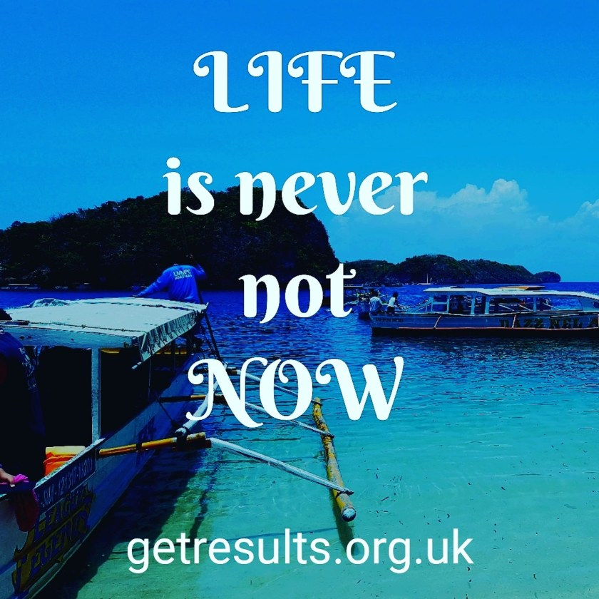 Get Results: life is never not now