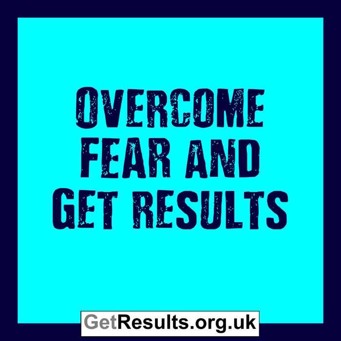 Get Results: overcome fear and get results