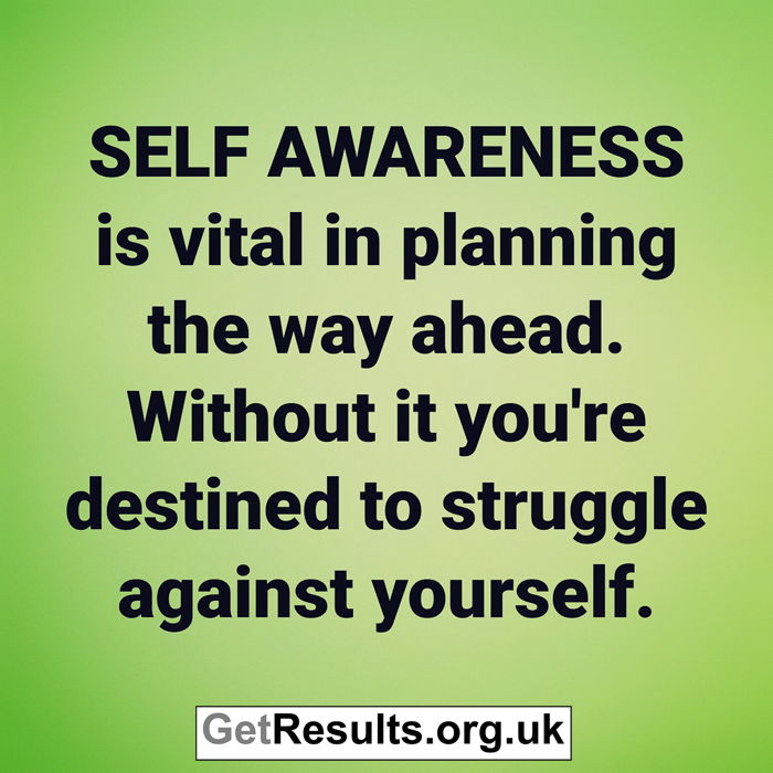 Get Results: self awareness otherwise you'll struggle against yourself