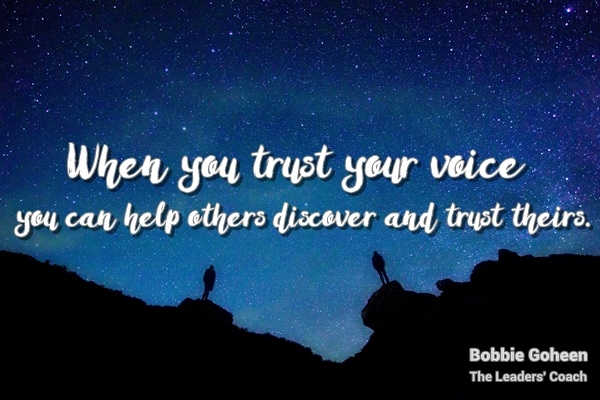 When you trust your voice you help others discover and trust theirs. Bobbie Goheen the Leaders' Coach