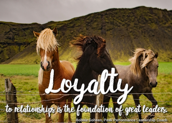 loyalty to relationships is the foundation of great leaders - bobbie gohhen peak performance leadership coach