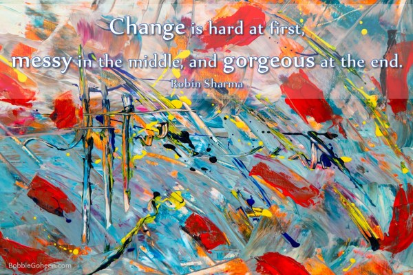 "bobbie goheen leadership quote ""change is hard at first messy in the middle gorgeous at the end Robin Sharma"