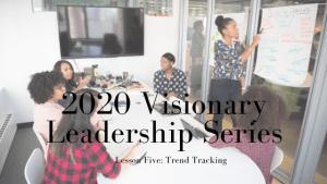 2020 Visionary Leadership Series: Lesson Five