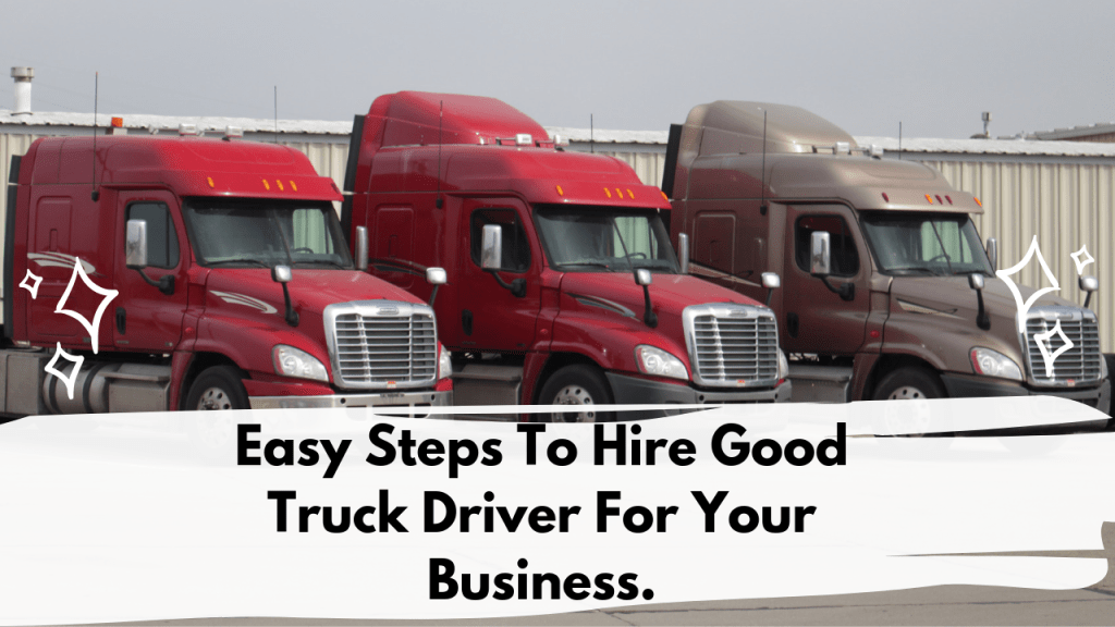 EASY STEPS TO HIRE GOOD TRUCK DRIVERS FOR YOUR BUSINESS