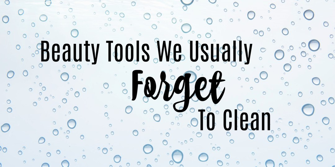 Beauty Tools We Usually Forget to Clean