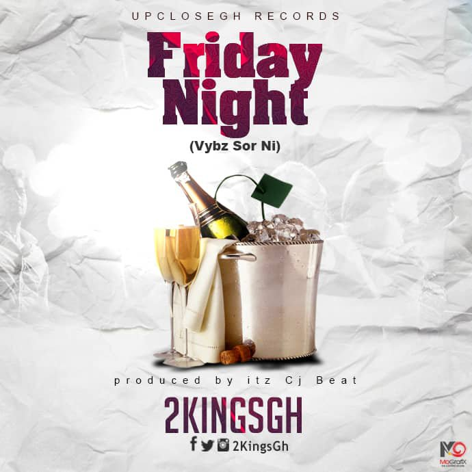 """Upclose Records Gh award winning music duo """"2kings"""" comes through with a new anthem tagged """"Friday Night"""" (vybz sorr ni), a jam produced by ItzCj Beatz."""