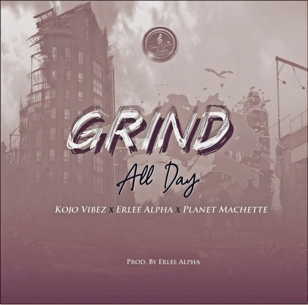 Kojo Vibez – Grind All Day (G.A.D) (Feat. Erlee Alpha x Planet Machette) (Prod by Erlee Alpha)