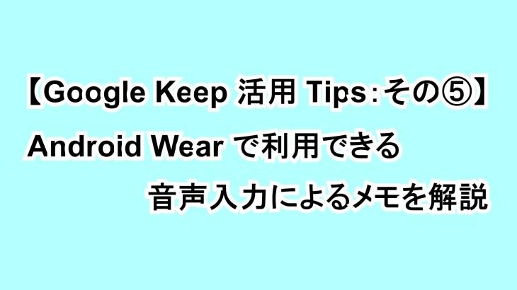 【Google Keep活用Tips:その⑤】Android Wearで利用できる音声入力によるメモを解説