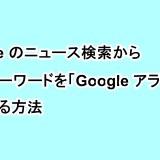 Googleのニュース検索から検索キーワードを「Google アラート」に登録する方法
