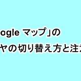 「Google マップ」のレイヤの切り替え方と注意点