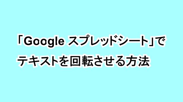 「Google スプレッドシート」でテキストを回転させる方法