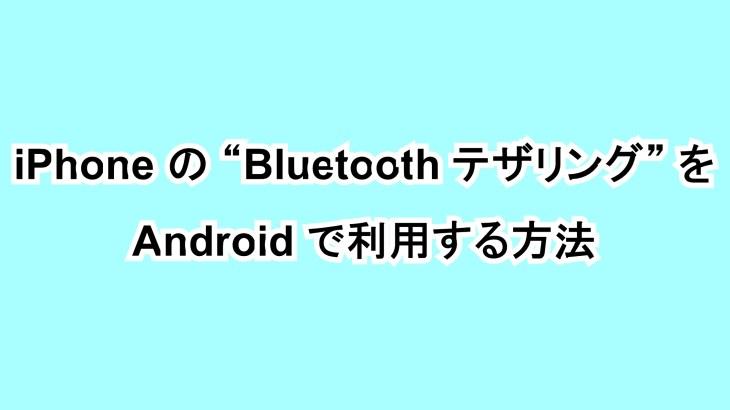 "iPhoneの""Bluetooth テザリング""をAndroidで利用する方法"