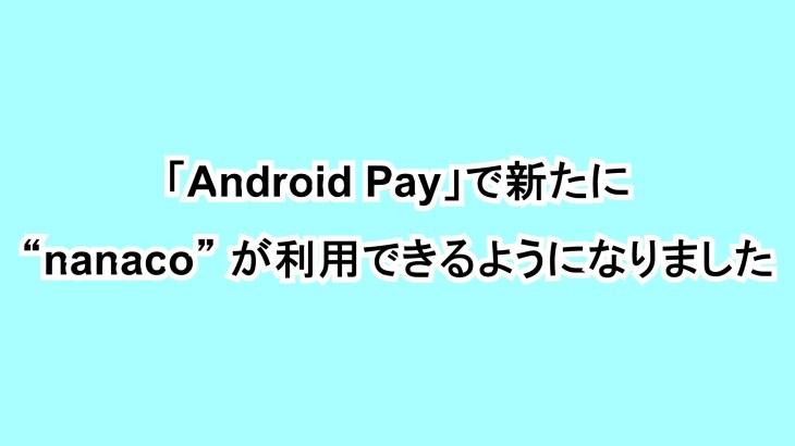 "「Android Pay」で新たに""nanaco""が利用できるようになりました"