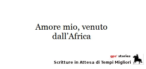 amore mio venuto dall'africa | gps's stories - scritture in attesa di tempi migliori