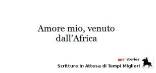 amore mio, venuto dall'africa   gps's stories - scritture in attesa di tempi migliori