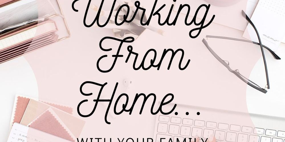 How To Survive Working From Home … With Your Family