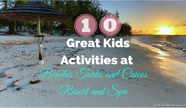 10 Great Kids Activities at Beaches Turks and Caicos Resort and Spa