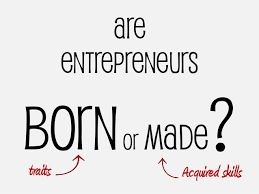 entrepreneurs  are born, not made