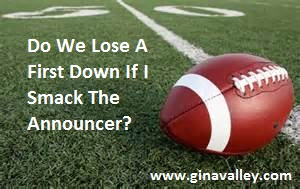 Humor Funny Humorous Family Life Love Laugh Laughter Parenting Mom Moms Dad Dads Parenting Child Kid Kids Children Son Sons Daughter Daughters Brother Brothers Sister Sisters Grandparent Grandma Grandpa Grandparents Grandfather Grandmother Parenting Gina Valley Do We Lose A First Down If I Smack The Announcer? Football