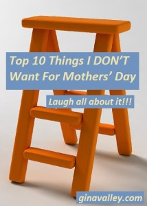 Humor Funny Humorous Family Life Love Laugh Laughter Parenting Mom Moms Dad Dads Parenting Child Kid Kids Children Son Sons Daughter Daughters Brother Brothers Sister Sisters Grandparent Grandma Grandpa Grandparents Grandfather Grandmother Parenting Gina Valley Top 10 Things I DON'T Want For Mothers' Day