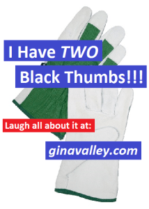 Humor Funny Humorous Family Life Love Laugh Laughter Parenting Mom Moms Dad Dads Parenting Child Kid Kids Children Son Sons Daughter Daughters Brother Brothers Sister Sisters Grandparent Grandma Grandpa Grandparents Grandfather Grandmother Parenting Gina Valley I Have TWO Black Thumbs!!!