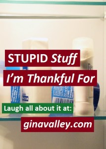 Humor Funny Humorous Family Life Love Laugh Laughter Parenting Mom Moms Dad Dads Parenting Child Kid Kids Children Son Sons Daughter Daughters Brother Brothers Sister Sisters Grandparent Grandma Grandpa Grandparents Grandfather Grandmother Parenting Gina Valley STUPID Things I'm Thankful For Thanksgiving