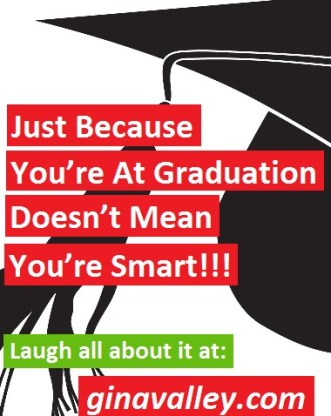 Humor Funny Humorous Family Life Love Laugh Laughter Parenting Mom Moms Dad Dads Parenting Child Kid Kids Children Son Sons Daughter Daughters Brother Brothers Sister Sisters Grandparent Grandma Grandpa Grandparents Grandfather Grandmother Parenting Gina Valley Just Because You're At Graduation Doesn't Mean You're Smart!!!