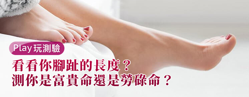 【個性心理測驗】看看你腳趾的長度,測你是富貴命還是勞碌命?