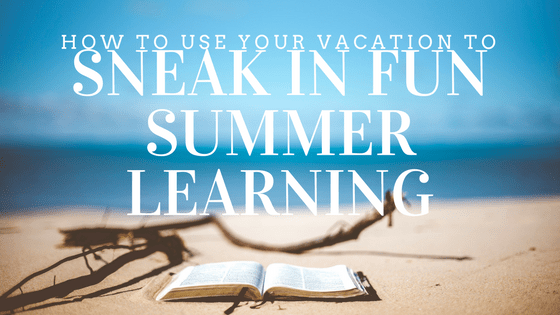 How to Use Your Vacation To Sneak In Fun Summer Learning