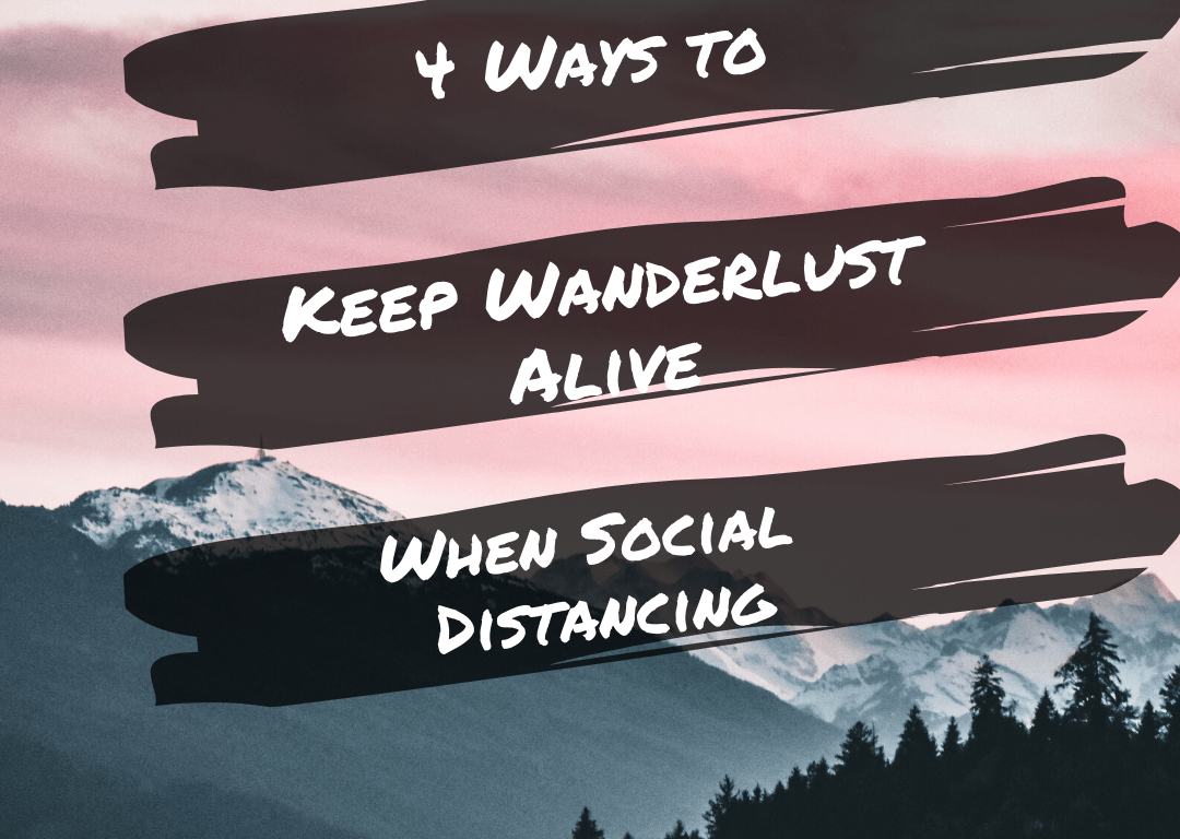 Four Ways to Keep Wanderlust Alive When Social Distancing