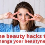 Some beauty hacks that change your beauty
