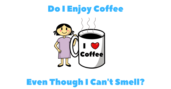 I have anosmia and enjoy coffee