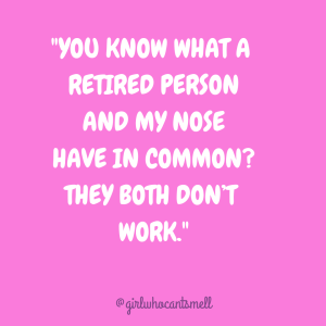 "text pic ""YOU KNOW WHAT A RETIRED PERSON AND MY NOSE HAVE IN COMMON? THEY BOTH DON'T WORK."""