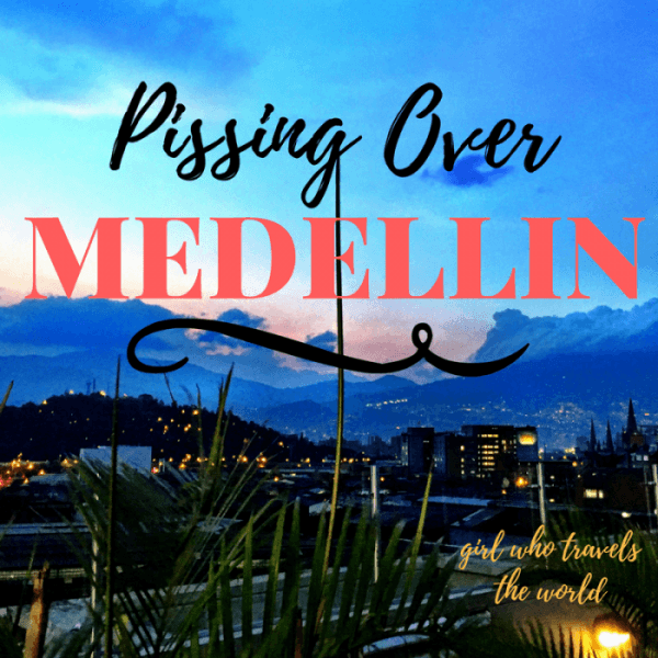 Pissing Over Medellin, Colombia Travel, Girl Who Travels the World