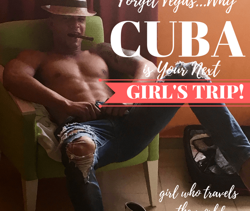 Forget Vegas…Why Cuba is Your Next Girl's Trip!