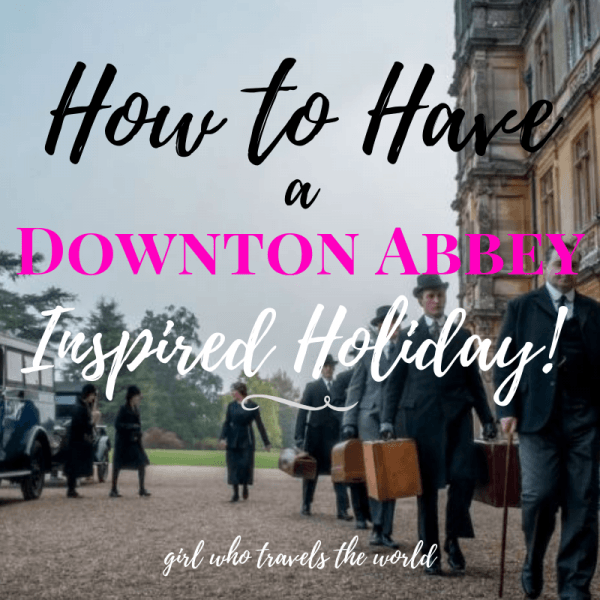 How to Have a Downton Abbey Inspired Holiday, Girl Who Travels the World